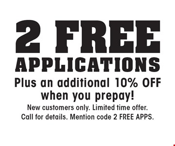 2 Free Applications. Plus an additional 10% OFF when you prepay! New customers only. Limited time offer. Call for details. Mention code 2 FREE APPS.