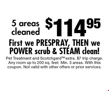 $114.95 5 areas cleaned First we PRESPRAY, THEN we POWER scrub & STEAM clean!. Pet Treatment and ScotchgardTM extra. $7 trip charge.Any room up to 200 sq. feet. Min. 3 areas. With this coupon. Not valid with other offers or prior services.