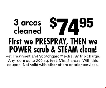 $74.95 3 areas cleaned First we PRESPRAY, THEN we POWER scrub & STEAM clean!. Pet Treatment and ScotchgardTM extra. $7 trip charge.Any room up to 200 sq. feet. Min. 3 areas. With this coupon. Not valid with other offers or prior services.