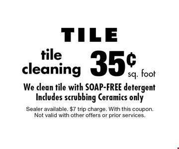 35¢ tile cleaning. Sealer available. $7 trip charge. With this coupon. Not valid with other offers or prior services.