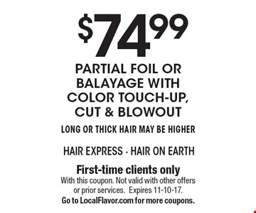 $74.99 Partial Foil or Balayage with color touch-up, cut & blowout. Long or Thick Hair May Be Higher. First-time clients only. With this coupon. Not valid with other offers or prior services. Expires 11-10-17.Go to LocalFlavor.com for more coupons.