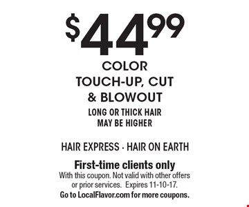 $44.99 Color Touch-Up, cut & blowout Long or Thick Hair May Be Higher. First-time clients only. With this coupon. Not valid with other offers or prior services. Expires 11-10-17. Go to LocalFlavor.com for more coupons.