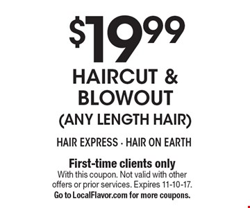 $19.99 Haircut & Blowout (Any Length Hair). First-time clients only. With this coupon. Not valid with other offers or prior services. Expires 11-10-17. Go to LocalFlavor.com for more coupons.