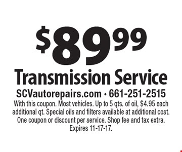 $89.99 Transmission Service. With this coupon. Most vehicles. Up to 5 qts. of oil, $4.95 each additional qt. Special oils and filters available at additional cost. One coupon or discount per service. Shop fee and tax extra. Expires 11-17-17.