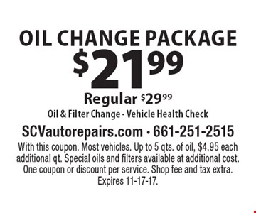 $21.99 Oil Change Package Regular $29.99Oil & Filter Change - Vehicle Health Check. With this coupon. Most vehicles. Up to 5 qts. of oil, $4.95 each additional qt. Special oils and filters available at additional cost. One coupon or discount per service. Shop fee and tax extra. Expires 11-17-17.