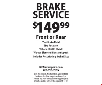 $149.99 Brake Service Front or RearTest Brake FluidTire RotationVehicle Health CheckWe use Element III ceramic padsIncludes Resurfacing Brake Discs. With this coupon. Most vehicles. Valid on basic brake service. One coupon or discount per service. Not valid with customer supplied parts. Shop fee and tax extra. Offer expires 11-17-17.