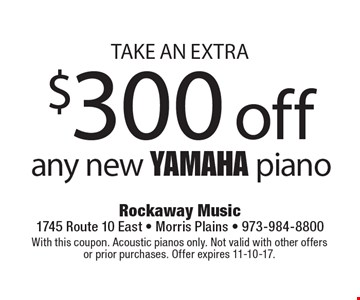 Take an extra $300 off any new Yamaha piano. With this coupon. Acoustic pianos only. Not valid with other offers or prior purchases. Offer expires 11-10-17.