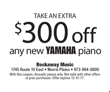 Take an extra $300 off any new Yamaha piano. With this coupon. Acoustic pianos only. Not valid with other offers or prior purchases. Offer expires 12-31-17.