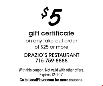 $5 gift certificate on any take-out order of $25 or more. With this coupon. Not valid with other offers. Expires 12-1-17. Go to LocalFlavor.com for more coupons.