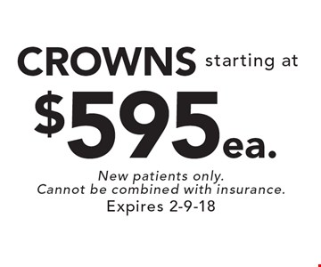 Starting at $595 ea. CROWNS. New patients only. Cannot be combined with insurance. Expires 2-9-18