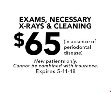 $65 EXAMS, NECESSARY X-RAYS & CLEANING (in absence of periodontal disease). New patients only. Cannot be combined with insurance. Expires 5-11-18