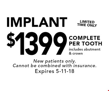 $1399 IMPLANT COMPLETE PER TOOTHincludes abutment & crown. New patients only. Cannot be combined with insurance. Expires 5-11-18
