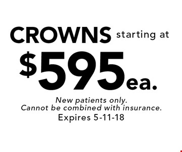 starting at$595ea.CROWNS. New patients only. Cannot be combined with insurance. Expires 5-11-18