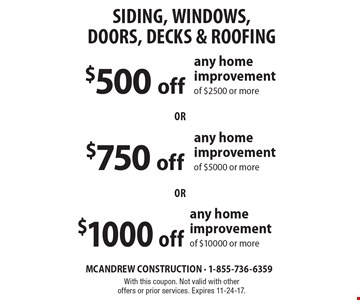 Siding, Windows, Doors, Decks & Roofing! $500 off any home improvement of $2500 or more or $750 off any home improvement of $5000 or more or $1000 off any home improvement of $10000 or more. With this coupon. Not valid with other offers or prior services. Expires 11-24-17.