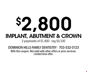 $2,800 implant, abutment & crown 2 payments of $1,400, reg $5,100. With this coupon. Not valid with other offers or prior services. Limited time offer.