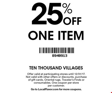 25% Off one item. Offer valid participating stores until 12/31/17. Not valid with other offers or discounts, purchase of gift cards, Oriental rugs, Traveler's Finds or consumables. One coupon per store per customer. Go to LocalFlavor.com for more coupons.