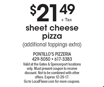 $21.49 sheet cheese pizza (additional toppings extra). Valid at the Gates & Spencerport locations only. Must present coupon to receive discount. Not to be combined with other offers. Expires 12-29-17. 