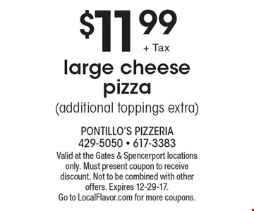 $11.99 large cheese pizza (additional toppings extra). Valid at the Gates & Spencerport locations only. Must present coupon to receive discount. Not to be combined with other offers. Expires 12-29-17. 