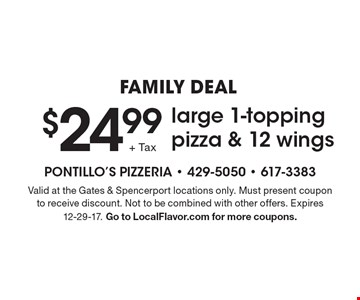 FAMILY DEAL $24.99 large 1-topping pizza & 12 wings. Valid at the Gates & Spencerport locations only. Must present coupon to receive discount. Not to be combined with other offers. Expires 12-29-17. Go to LocalFlavor.com for more coupons.