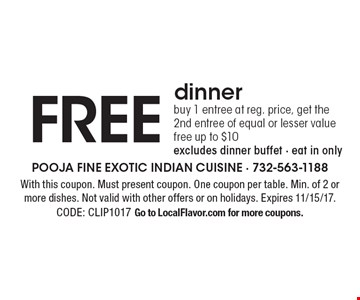 FREE dinner - buy 1 entree at reg. price, get the 2nd entree of equal or lesser value free. Up to $10. Excludes dinner buffet. Eat in only. With this coupon. Must present coupon. One coupon per table. Min. of 2 or more dishes. Not valid with other offers or on holidays. Expires 11/15/17.CODE: CLIP1017. Go to LocalFlavor.com for more coupons.