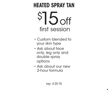 $15 off first session Heated Spray Tan - Custom blended to your skin type - Ask about face only, leg only and double spray options- Ask about our new 2-hour formula. exp. 4-20-18