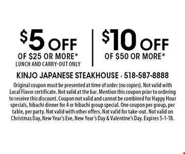 $5 off of $25 or more or $10 off of $50 or more. Lunch and carry-out only. . Original coupon must be presented at time of order (no copies). Not valid with Local Flavor certificate. Not valid at the bar. Mention this coupon prior to ordering to receive this discount. Coupon not valid and cannot be combined for Happy Hour specials, hibachi dinner for 4 or hibachi group special. One coupon per group, per table, per party. Not valid with other offers. Not valid for take-out. Not valid on Christmas Day, New Year's Eve, New Year's Day & Valentine's Day. Expires 5-1-18.