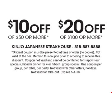 $20 Off of $100 or more*. $10 Off of $50 or more*. *Original coupon must be presented at time of order (no copies). Not valid at the bar. Mention this coupon prior to ordering to receive this discount. Coupon not valid and cannot be combined for Happy Hour specials, hibachi dinner for 4 or hibachi group special. One coupon per group, per table, per party. Not valid with other offers, holidays. Not valid for take-out. Expires 5-1-18.