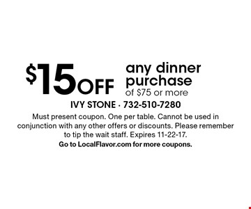 $15 Off any dinner purchase of $75 or more. Must present coupon. One per table. Cannot be used in conjunction with any other offers or discounts. Please remember to tip the wait staff. Expires 11-22-17.Go to LocalFlavor.com for more coupons.