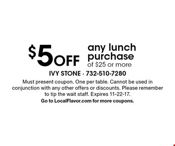 $5 Off any lunch purchase of $25 or more. Must present coupon. One per table. Cannot be used in conjunction with any other offers or discounts. Please remember to tip the wait staff. Expires 11-22-17.Go to LocalFlavor.com for more coupons.