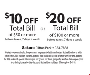 $10 off total bill of $50 or more OR $20 off total bill of $100 or more. Before taxes 7 days a week. Copied coupon not valid. Coupon must be presented at time of order. Not valid online or with other offers. Not valid on buy one, get one free sushi roll special offer or with buy one, get one for 99¢ sushi roll special. One coupon per group, per table, per party. Mention this coupon prior to ordering to receive this discount. Not valid on holidays. Offer expires 5-1-18.