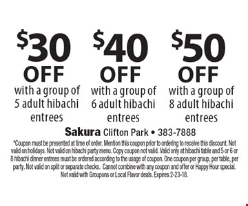 $30 off with a group of 5 adult hibachi entrees, $40 off with a group of 6 adult hibachi entrees OR $50 off with a group of 8 adult hibachi entrees. Coupon must be presented at time of order. Mention this coupon prior to ordering to receive this discount. Not valid on holidays. Not valid on hibachi party menu. Copy coupon not valid. Valid only at hibachi table and 5 or 6 or 8 hibachi dinner entrees must be ordered according to the usage of coupon. One coupon per group, per table, per party. Not valid on split or separate checks.Cannot combine with any coupon and offer or Happy Hour special. Not valid with Groupons or Local Flavor deals. Expires 2-23-18.