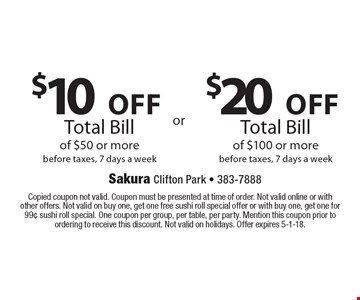 $20 off Total Bill of $100 or more before taxes, 7 days a week OR $10 off Total Bill of $50 or more before taxes, 7 days a week. Copied coupon not valid. Coupon must be presented at time of order. Not valid online or with other offers. Not valid on buy one, get one free sushi roll special offer or with buy one, get one for 99¢ sushi roll special. One coupon per group, per table, per party. Mention this coupon prior to ordering to receive this discount. Not valid on holidays. Offer expires 5-1-18.
