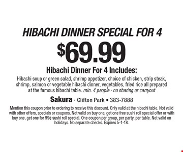 hibachi dinner special for $69.99. 4 Hibachi soup or green salad, shrimp appetizer, choice of chicken, strip steak, shrimp, salmon or vegetable hibachi dinner, vegetables, fried rice all prepared at the famous hibachi table. min. 4 people - no sharing or carryout. Mention this coupon prior to ordering to receive this discount. Only valid at the hibachi table. Not valid with other offers, specials or coupons. Not valid on buy one, get one free sushi roll special offer or with buy one, get one for 99¢ sushi roll special. One coupon per group, per party, per table. Not valid on holidays. No separate checks. Expires 5-1-18.