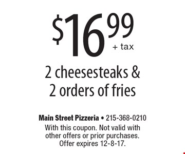 $16.99 + tax 2 cheesesteaks & 2 orders of fries. With this coupon. Not valid with other offers or prior purchases. Offer expires 12-8-17.