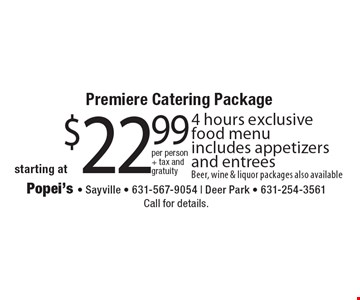 Premiere Catering Package starting at $22.99 per person + tax and gratuity 4 hours exclusive food menu includes appetizers and entrees Beer, wine & liquor packages also available. Call for details.