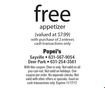 free appetizer (valued at $7.99) with purchase of 2 entrees cash transactions only. With this coupon. Dine in only. Not valid on all you-can-eat. Not valid on holidays. One coupon per order. No separate checks. Not valid with other offers or specials. Good on cash transactions only. Expires 11/17/17.
