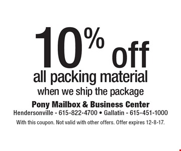 10% off all packing material when we ship the package. With this coupon. Not valid with other offers. Offer expires 12-8-17.