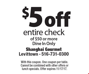 $5 off entire check of $50 or more. Dine In Only. With this coupon. One coupon per table. Cannot be combined with other offers or lunch specials. 