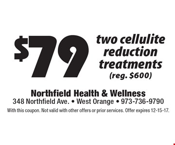 $79 two cellulite reduction treatments (reg. $600). With this coupon. Not valid with other offers or prior services. Offer expires 12-15-17.