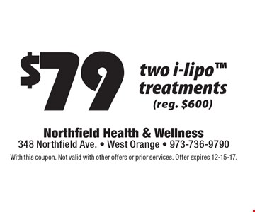 $79 two i-lipo treatments (reg. $600). With this coupon. Not valid with other offers or prior services. Offer expires 12-15-17.