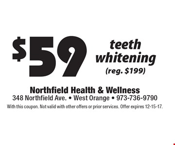 $59 teeth whitening (reg. $199). With this coupon. Not valid with other offers or prior services. Offer expires 12-15-17.
