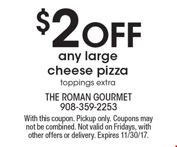 $2 Off any large cheese pizza toppings extra. With this coupon. Pickup only. Coupons may not be combined. Not valid on Fridays, with other offers or delivery. Expires 11/30/17.