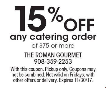 15% Off any catering order of $75 or more. With this coupon. Pickup only. Coupons may not be combined. Not valid on Fridays, with other offers or delivery. Expires 11/30/17.