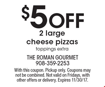 $5 Off 2 large cheese pizzas toppings extra. With this coupon. Pickup only. Coupons may not be combined. Not valid on Fridays, with other offers or delivery. Expires 11/30/17.