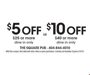 $5 off $25 or more dine in only. $10 off $40 or more dine in only. . With this coupon. Not valid with other offers or prior purchases. Gratuity not included. Expires 3/9/18.