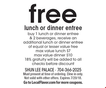 free lunch or dinner entree buy 1 lunch or dinner entree & 2 beverages, receive an additional lunch or dinner entree of equal or lesser value free max value lunch $7 max value dinner $10 18% gratuity will be added to all checks before discount. Must present at time of ordering. Dine in only. Not valid with other offers. Expires 7/20/18. Go to LocalFlavor.com for more coupons.