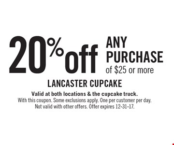 20% off any purchase of $25 or more. Valid at both locations & the cupcake truck. With this coupon. Some exclusions apply. One per customer per day. Not valid with other offers. Offer expires 12-31-17.