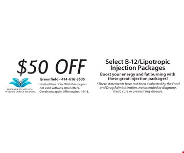 $50 Off Select B-12/Lipotropic Injection Packages. Boost your energy and fat burning with these great injection packages! *These statements have not been evaluated by the Food and Drug Administration, not intended to diagnose, treat, cure or prevent any disease. Limited time offer. With this coupon. Not valid with any other offers. Conditions apply.  Offer expires 1-1-18.