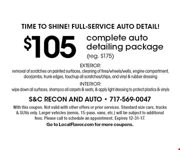 Time To Shine! Full-Service Auto Detail! $105 complete auto detailing package (reg. $175) EXTERIOR: removal of scratches on painted surfaces, cleaning of tires/wheels/wells, engine compartment, doorjambs, trunk edges, touchup all scratches/chips, and vinyl & rubber dressing INTERIOR: wipe down all surfaces, shampoo all carpets & seats, & apply light dressing to protect plastics & vinyls. With this coupon. Not valid with other offers or prior services. Standard size cars, trucks & SUVs only. Larger vehicles (semis, 15-pass. vans, etc.) will be subject to additional fees. Please call to schedule an appointment. Expires 12-31-17. Go to LocalFlavor.com for more coupons.