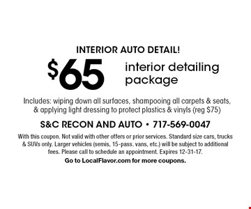Interior Auto Detail! $65 interior detailing package. Includes: wiping down all surfaces, shampooing all carpets & seats, & applying light dressing to protect plastics & vinyls (reg $75). With this coupon. Not valid with other offers or prior services. Standard size cars, trucks & SUVs only. Larger vehicles (semis, 15-pass. vans, etc.) will be subject to additional fees. Please call to schedule an appointment. Expires 12-31-17. Go to LocalFlavor.com for more coupons.